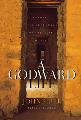 Book A Godward Life: Savoring the Supremacy of God in All of Life by John Piper