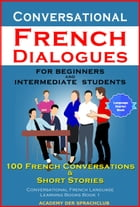Conversational French Dialogues For Beginners and Intermediate Students 100 French Conversations & Short Stories Conversational French Language Learning Books Book 1 by Academy Der Sprachclub