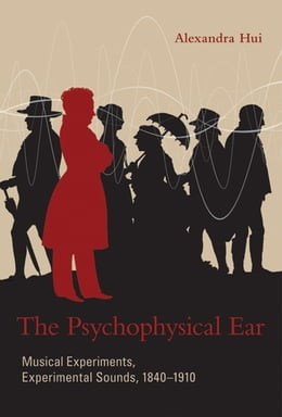Book The Psychophysical Ear: Musical Experiments, Experimental Sounds, 1840-1910 by Alexandra Hui