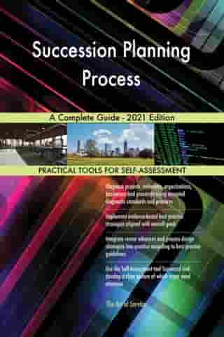 Succession Planning Process A Complete Guide - 2021 Edition by Gerardus Blokdyk