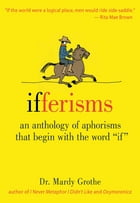 "Ifferisms: An Anthology of Aphorisms That Begin with the Word ""IF"" by Dr. Mardy Grothe"