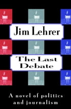 The Last Debate: A Novel of Politics and Journalism by Jim Lehrer