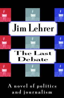 Book The Last Debate: A Novel of Politics and Journalism by Jim Lehrer