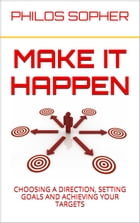 MAKE IT HAPPEN: How to Choose a Direction, Set Goals and Achieve Targets by Philos Sopher