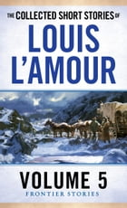 The Collected Short Stories of Louis L'Amour, Volume 5: Frontier Stories by Louis L'Amour