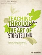 Teaching Through the Art of Storytelling: Creating Fictional Stories that Illuminate the Message of Jesus by Jon Huckins
