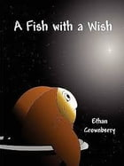 A Fish with a Wish: A Fish with a Wish by Ethan Crownberry