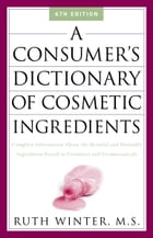 A Consumer's Dictionary of Cosmetic Ingredients: Complete Information About the Harmful and Desirable Ingredients in Cosmetics and Cosmeceuticals by Ruth Winter