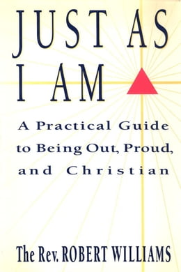 Book Just As I Am: A Practical Guide to Being Out, Proud, and Christian by Robert Williams