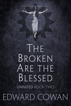The Broken Are the Blessed (Unfated, Book Two) by Edward Cowan