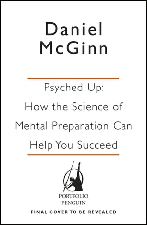 Psyched Up How the Science of Mental Preparation Can Help You Succeed