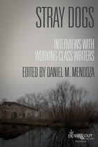 Stray Dogs: Interviews with Working-Class Writers by Daniel M. Mendoza