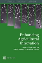Enhancing Agricultural Innovation: How To Go Beyond The Strengthening Of Research Systems by World Bank