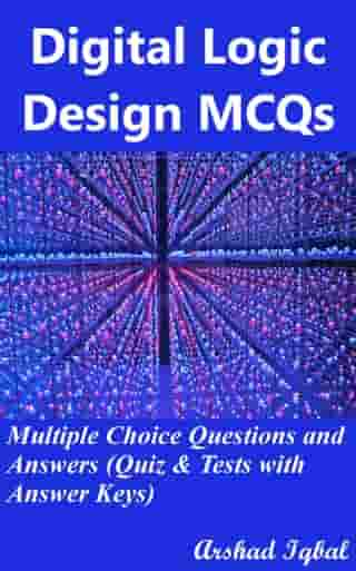 Digital Logic Design MCQs: Multiple Choice Questions and Answers (Quiz & Tests with Answer Keys) by Arshad Iqbal