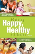 Raising Happy, Healthy Children: A practical guide to parenting and nutrition by Sally-Ann Creed