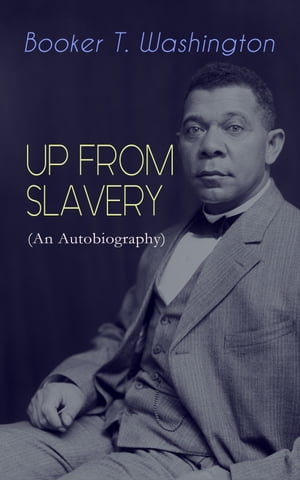 UP FROM SLAVERY (An Autobiography): Memoir of the Visionary Educator, African American Leader and Influential Civil Rights Activist by Booker T. Washington