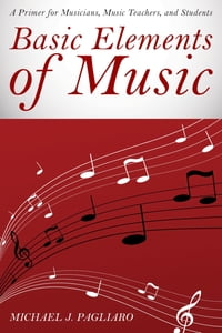 Basic Elements of Music: A Primer for Musicians, Music Teachers, and Students