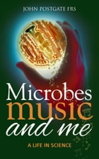 Microbes, Music and Me: A Life in Science by John Postgate