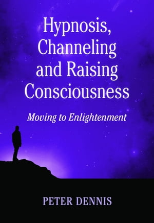 Hypnosis, Channeling and Raising Consciousness, Moving to Enlightenment by Peter Dennis