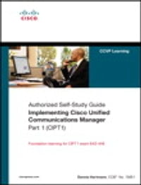 Implementing Cisco Unified Communications Manager, Part 1 (CIPT1) (Authorized Self-Study Guide)