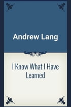I Know What I Have Learned by Andrew Lang