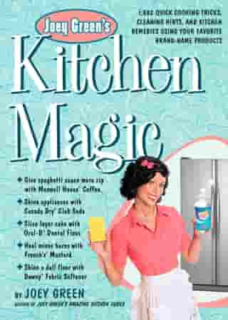Joey Green's Kitchen Magic: 1,882 Quick Cooking Tricks, Cleaning Hints, and Kitchen Remedies Using Your Favorite Brand-Name Prod by Joey Green