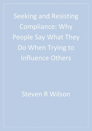 Seeking and Resisting Compliance Why People Say What They Do When Trying to Influence Others