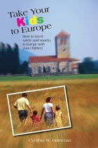 Take Your Kids to Europe, 8th: How to Travel Safely (and Sanely) in Europe with Your Children by Cynthia Harriman