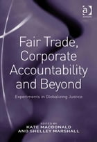 Fair Trade, Corporate Accountability and Beyond: Experiments in Globalizing Justice