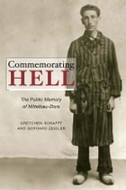 Commemorating Hell: The Public Memory of Mittelbau-Dora by Gretchen E. Schafft