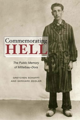 Book Commemorating Hell: The Public Memory of Mittelbau-Dora by Gretchen E. Schafft
