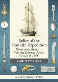 Relics of the Franklin Expedition: Discovering Artifacts from the Doomed Arctic Voyage of 1845