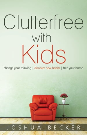 Clutterfree with Kids Change your thinking. Discover new habits. Free your home.