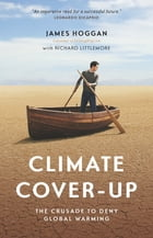 Climate Cover-Up: The Crusade to Deny Global Warming by James Hoggan