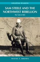 Sam Steele and the Northwest Rebellion: The Trail of 1885 by Wayne F. Brown