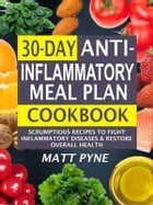 30-Day Anti-Inflammatory Meal Plan Cookbook: Scrumptious Recipes To Fight Inflammatory Diseases & Restore Overall Health by Matt Pyne