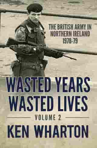 Wasted Years, Wasted Lives Volume 2: The British Army in Northern Ireland 1978-79 by Ken Wharton