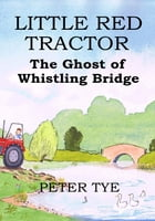 Little Red Tractor: The Ghost of Whistling Bridge by Peter Tye