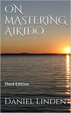 ON MASTERING AIKIDO: Third Edition by Daniel Linden