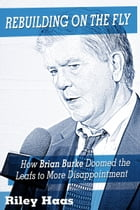 Rebuilding on the Fly: How Brian Burke Doomed the Maple Leafs to More Disappointment by Riley Haas