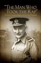The Man Who Took the Rap: Sir Robert Brooke-Popham and the Fall of Singapore by Peter Dye
