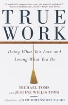 True Work: Doing What You Love and Loving What You Do by Michael Toms