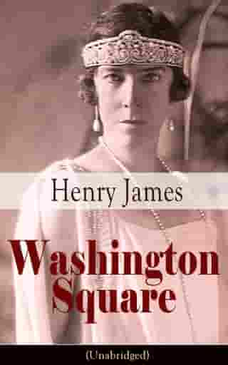 Washington Square (Unabridged): Satirical Novel from the famous author of the realism movement, known for Portrait of a Lady, The Am by Henry  James