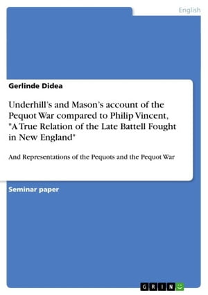 Underhill's and Mason's account of the Pequot War compared to Philip Vincent, 'A True Relation of the Late Battell Fought in New England': And Representations of the Pequots and the Pequot War