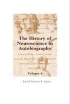 The History of Neuroscience in Autobiography Volume 6 by Larry R Squire