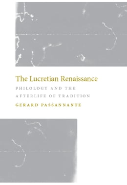 Book The Lucretian Renaissance: Philology and the Afterlife of Tradition by Gerard Passannante