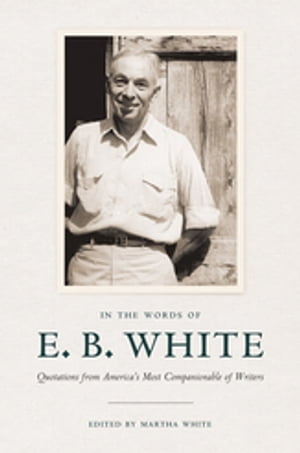 In the Words of E. B. White: Quotations from America's Most Companionable of Writers by E. B. White