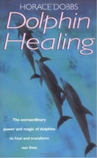Dolphin Healing: The extraordinary power and magic of dolphins to heal and transform our lives by Horace E. Dobbs