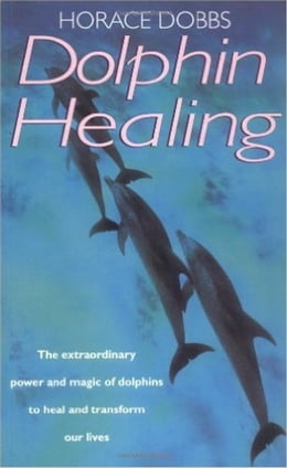 Book Dolphin Healing: The extraordinary power and magic of dolphins to heal and transform our lives by Horace E. Dobbs