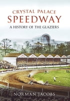 Crystal Palace Speedway: A History of the Glaziers by Norman Jacobs